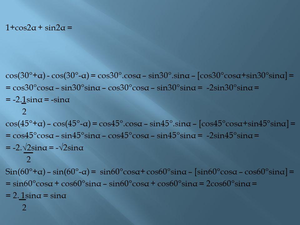 1+cos2α + sin2α = cos(30°+α) - cos(30°-α) = cos30°.cosα – sin30°.sinα – [cos30°cosα+sin30°sinα] =